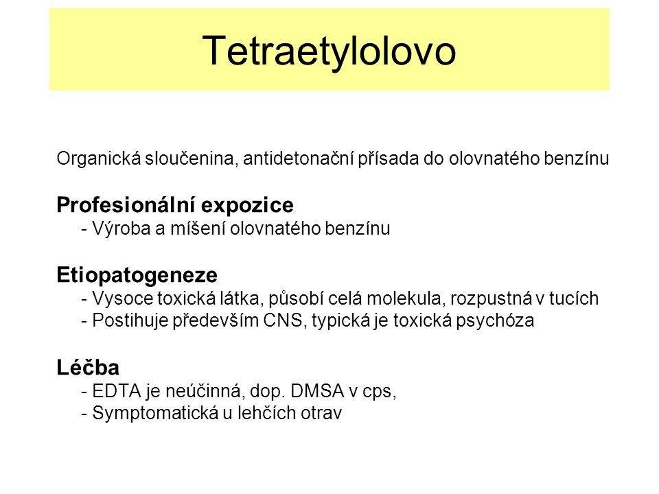 Tetraetylolovo Organická sloučenina, antidetonační přísada do olovnatého benzínu Profesionální expozice - Výroba a míšení olovnatého benzínu Etiopatogeneze - Vysoce toxická látka, působí celá molekula, rozpustná v tucích - Postihuje především CNS, typická je toxická psychóza Léčba - EDTA je neúčinná, dop.