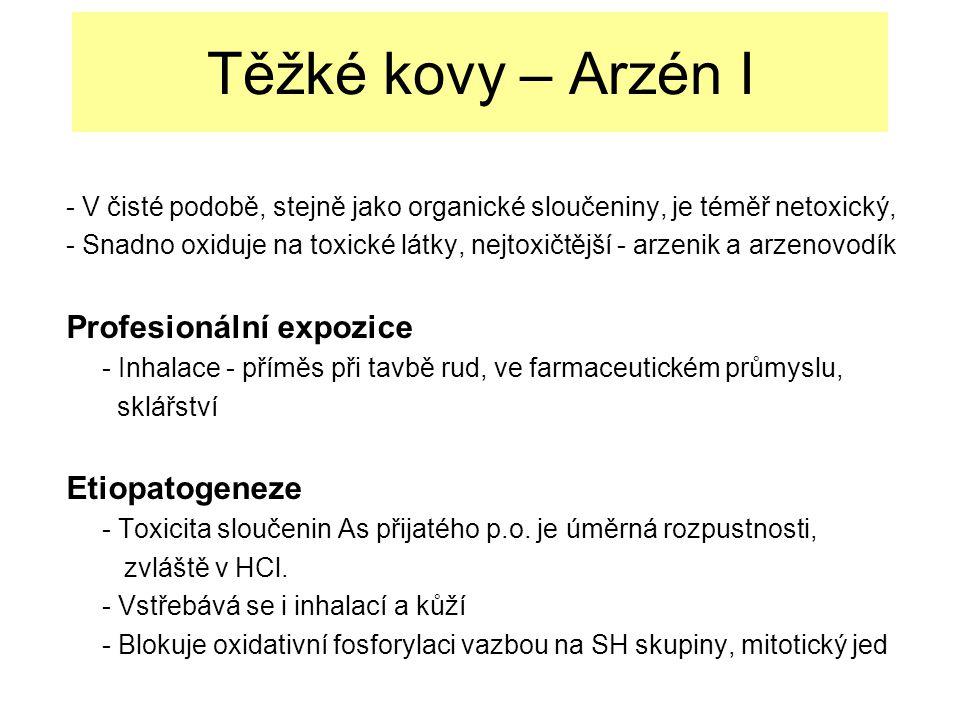 Těžké kovy – Arzén I - V čisté podobě, stejně jako organické sloučeniny, je téměř netoxický, - Snadno oxiduje na toxické látky, nejtoxičtější - arzenik a arzenovodík Profesionální expozice - Inhalace - příměs při tavbě rud, ve farmaceutickém průmyslu, sklářství Etiopatogeneze - Toxicita sloučenin As přijatého p.o.