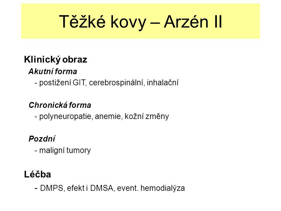 Těžké kovy – Arzén II Klinický obraz Akutní forma - postižení GIT, cerebrospinální, inhalační Chronická forma - polyneuropatie, anemie, kožní změny Pozdní - maligní tumory Léčba - DMPS, efekt i DMSA, event.