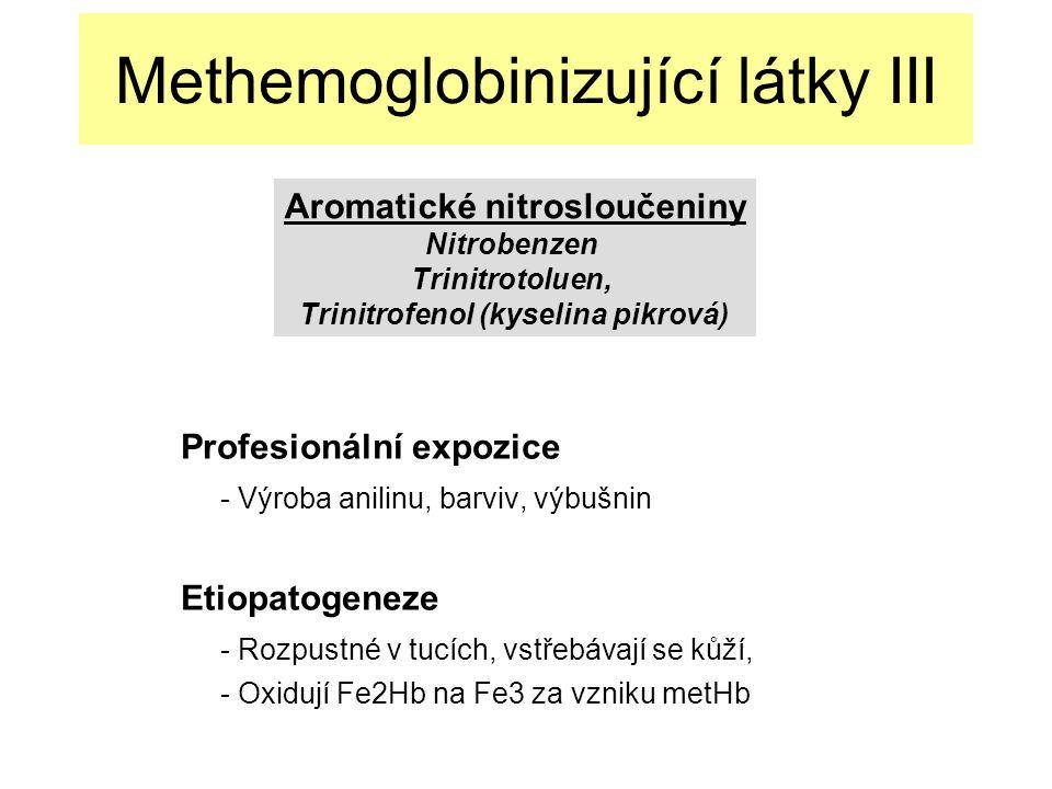 Methemoglobinizující látky III Profesionální expozice - Výroba anilinu, barviv, výbušnin Etiopatogeneze - Rozpustné v tucích, vstřebávají se kůží, - Oxidují Fe2Hb na Fe3 za vzniku metHb Aromatické nitrosloučeniny Nitrobenzen Trinitrotoluen, Trinitrofenol (kyselina pikrová)