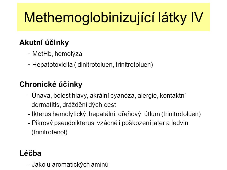 Methemoglobinizující látky IV Akutní účinky - MetHb, hemolýza - Hepatotoxicita ( dinitrotoluen, trinitrotoluen) Chronické účinky - Únava, bolest hlavy, akrální cyanóza, alergie, kontaktní dermatitis, dráždění dých.cest - Ikterus hemolytický, hepatální, dřeňový útlum (trinitrotoluen) - Pikrový pseudoikterus, vzácně i poškození jater a ledvin (trinitrofenol) Léčba - Jako u aromatických aminů