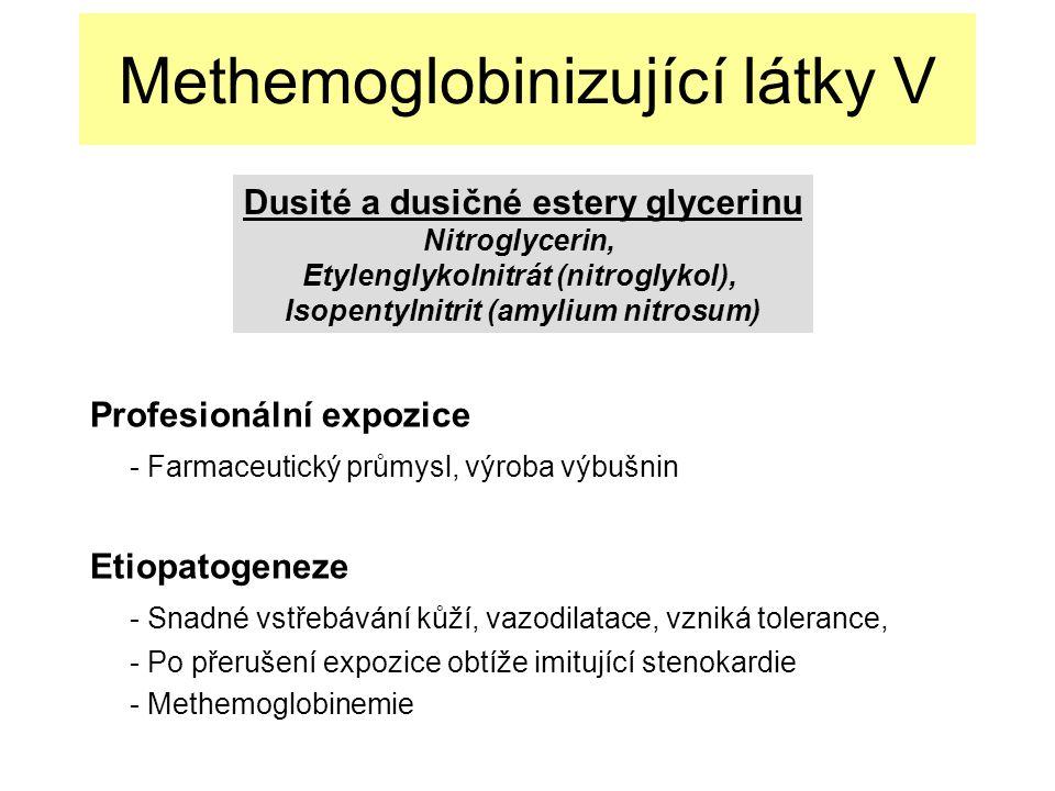 Methemoglobinizující látky V Profesionální expozice - Farmaceutický průmysl, výroba výbušnin Etiopatogeneze - Snadné vstřebávání kůží, vazodilatace, vzniká tolerance, - Po přerušení expozice obtíže imitující stenokardie - Methemoglobinemie Dusité a dusičné estery glycerinu Nitroglycerin, Etylenglykolnitrát (nitroglykol), Isopentylnitrit (amylium nitrosum)