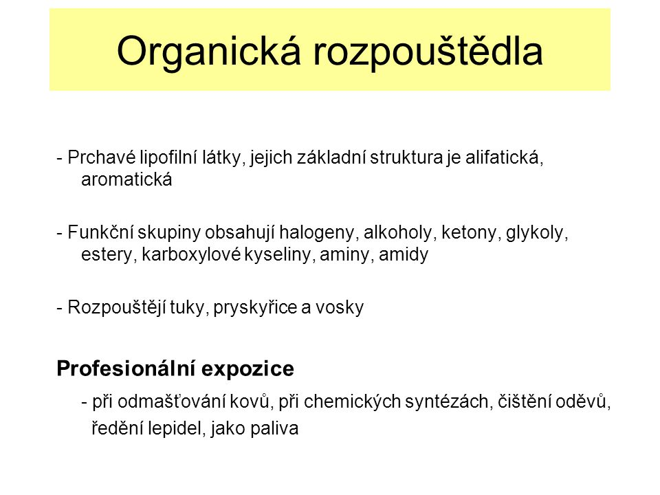 Organická rozpouštědla - Prchavé lipofilní látky, jejich základní struktura je alifatická, aromatická - Funkční skupiny obsahují halogeny, alkoholy, ketony, glykoly, estery, karboxylové kyseliny, aminy, amidy - Rozpouštějí tuky, pryskyřice a vosky Profesionální expozice - při odmašťování kovů, při chemických syntézách, čištění oděvů, ředění lepidel, jako paliva