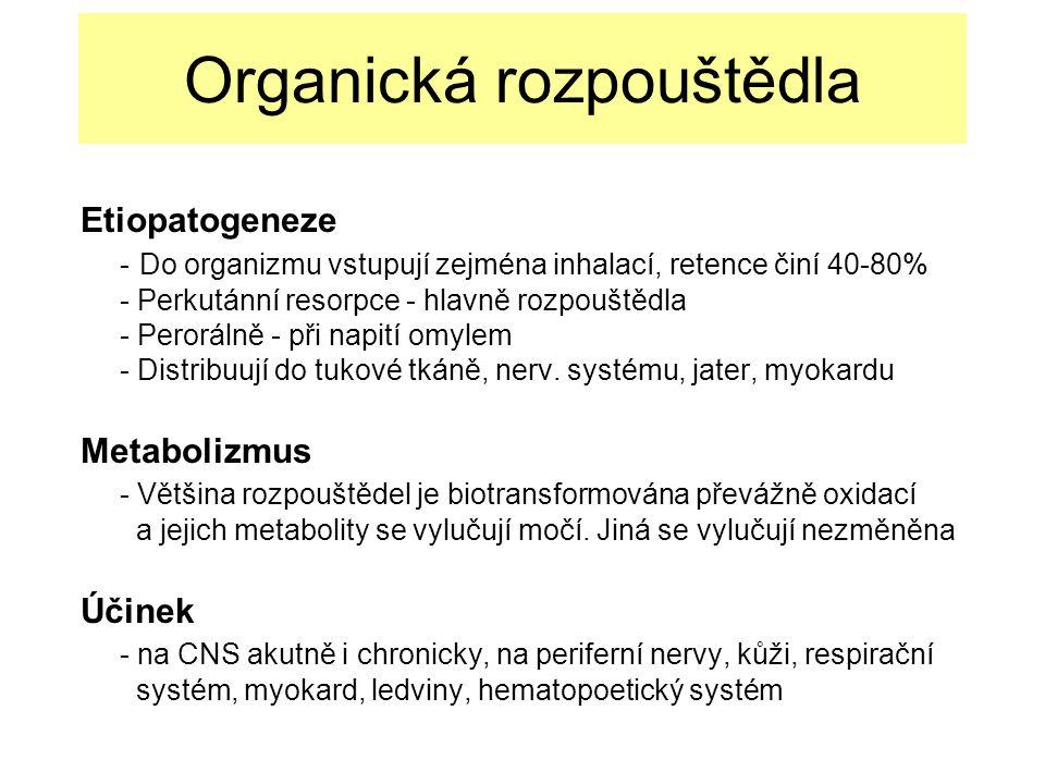 Organická rozpouštědla Etiopatogeneze - Do organizmu vstupují zejména inhalací, retence činí 40-80% - Perkutánní resorpce - hlavně rozpouštědla - Perorálně - při napití omylem - Distribuují do tukové tkáně, nerv.