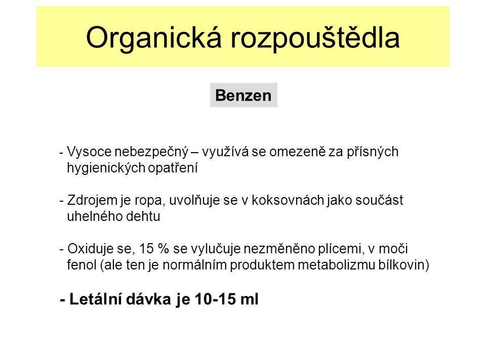 Organická rozpouštědla - Vysoce nebezpečný – využívá se omezeně za přísných hygienických opatření - Zdrojem je ropa, uvolňuje se v koksovnách jako součást uhelného dehtu - Oxiduje se, 15 % se vylučuje nezměněno plícemi, v moči fenol (ale ten je normálním produktem metabolizmu bílkovin) - Letální dávka je 10-15 ml Benzen