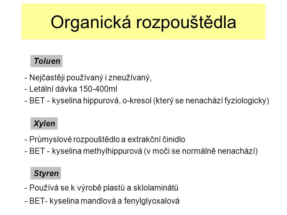 Organická rozpouštědla - Nejčastěji používaný i zneužívaný, - Letální dávka 150-400ml - BET - kyselina hippurová, o-kresol (který se nenachází fyziologicky) - Průmyslové rozpouštědlo a extrakční činidlo - BET - kyselina methylhippurová (v moči se normálně nenachází) - Používá se k výrobě plastů a sklolaminátů - BET- kyselina mandlová a fenylglyoxalová Toluen Xylen Styren