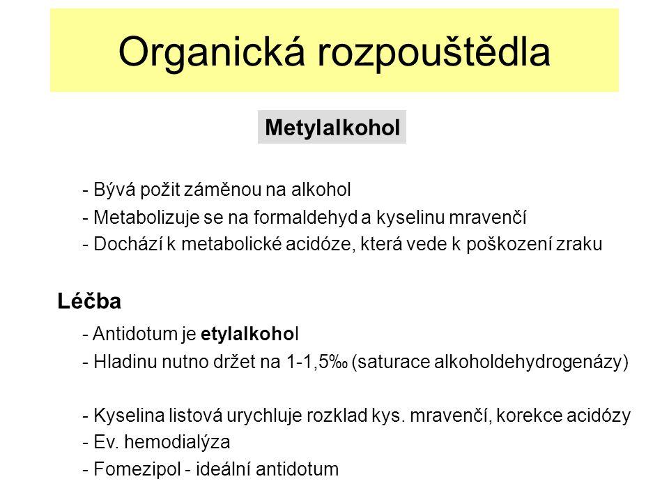 Organická rozpouštědla - Bývá požit záměnou na alkohol - Metabolizuje se na formaldehyd a kyselinu mravenčí - Dochází k metabolické acidóze, která vede k poškození zraku Léčba - Antidotum je etylalkohol - Hladinu nutno držet na 1-1,5‰ (saturace alkoholdehydrogenázy) - Kyselina listová urychluje rozklad kys.