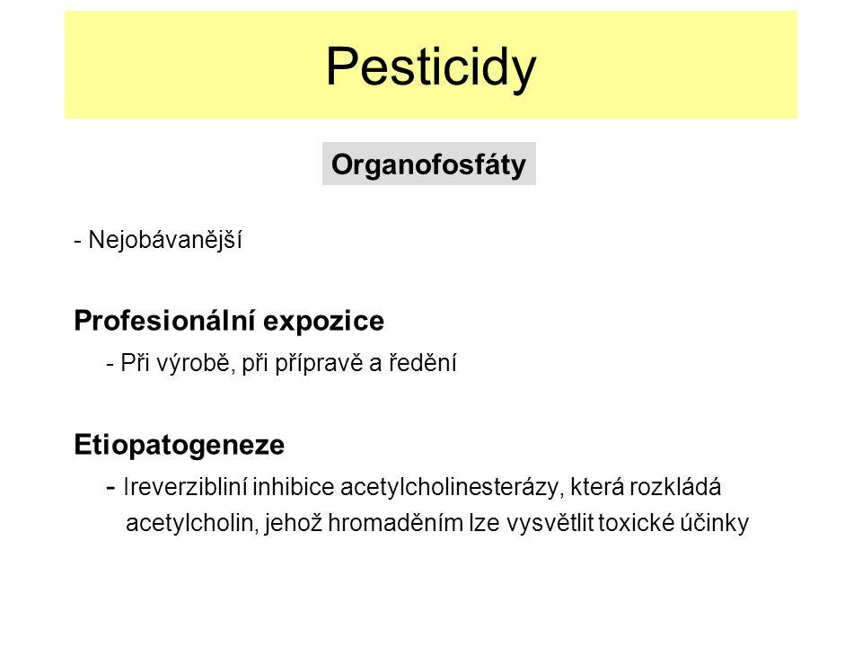 Pesticidy - Nejobávanější Profesionální expozice - Při výrobě, při přípravě a ředění Etiopatogeneze - Ireverzibliní inhibice acetylcholinesterázy, která rozkládá acetylcholin, jehož hromaděním lze vysvětlit toxické účinky Organofosfáty
