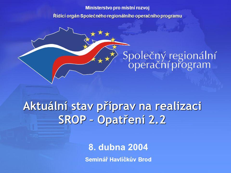 Aktuální stav příprav na realizaci SROP – Opatření 2.2 Ministerstvo pro místní rozvoj Řídící orgán Společného regionálního operačního programu 8.