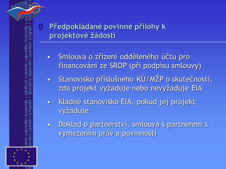 Smlouva o zřízení odděleného účtu pro financování ze SROP (při podpisu smlouvy)Smlouva o zřízení odděleného účtu pro financování ze SROP (při podpisu smlouvy) Stanovisko příslušného KÚ/MŽP o skutečnosti, zda projekt vyžaduje nebo nevyžaduje EIAStanovisko příslušného KÚ/MŽP o skutečnosti, zda projekt vyžaduje nebo nevyžaduje EIA Kladné stanovisko EIA, pokud jej projekt vyžadujeKladné stanovisko EIA, pokud jej projekt vyžaduje Doklad o partnerství, smlouva s partnerem s vymezením práv a povinnostíDoklad o partnerství, smlouva s partnerem s vymezením práv a povinností Předpokládané povinné přílohy k projektové žádosti 