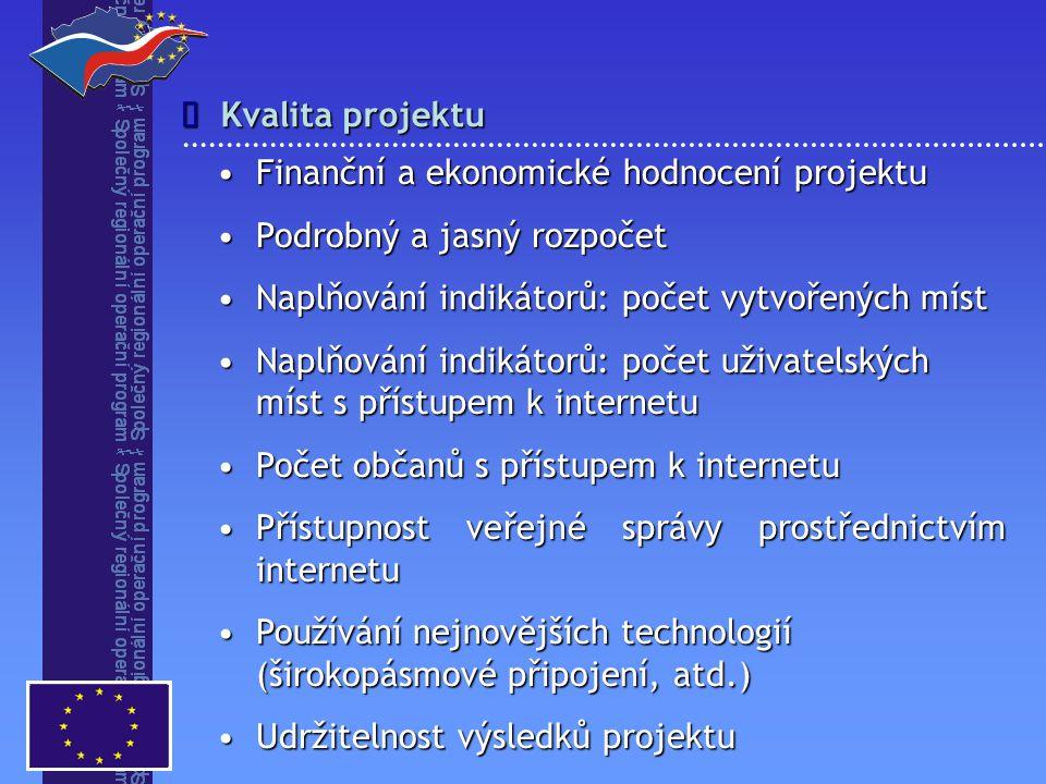Kvalita projektu  Finanční a ekonomické hodnocení projektuFinanční a ekonomické hodnocení projektu Podrobný a jasný rozpočetPodrobný a jasný rozpočet Naplňování indikátorů: počet vytvořených místNaplňování indikátorů: počet vytvořených míst Naplňování indikátorů: počet uživatelských míst s přístupem k internetuNaplňování indikátorů: počet uživatelských míst s přístupem k internetu Počet občanů s přístupem k internetuPočet občanů s přístupem k internetu Přístupnost veřejné správy prostřednictvím internetuPřístupnost veřejné správy prostřednictvím internetu Používání nejnovějších technologií (širokopásmové připojení, atd.)Používání nejnovějších technologií (širokopásmové připojení, atd.) Udržitelnost výsledků projektuUdržitelnost výsledků projektu