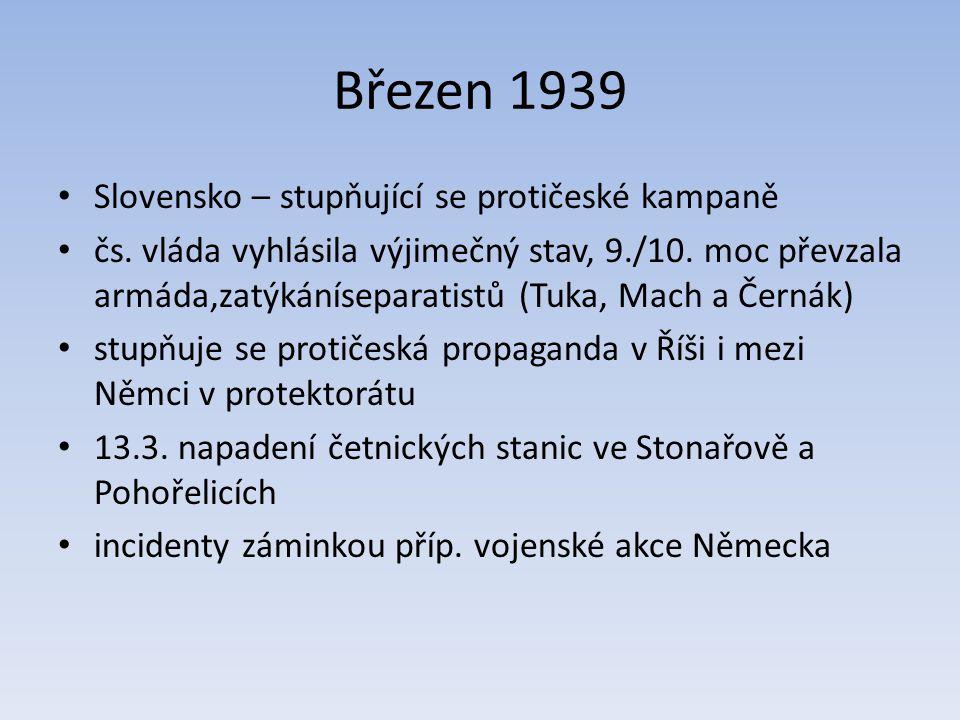 Březen 1939 Slovensko – stupňující se protičeské kampaně čs. vláda vyhlásila výjimečný stav, 9./10. moc převzala armáda,zatýkáníseparatistů (Tuka, Mac