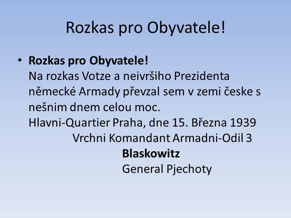 Rozkas pro Obyvatele! Rozkas pro Obyvatele! Na rozkas Votze a neivršiho Prezidenta německé Armady převzal sem v zemi česke s nešnim dnem celou moc. Hl