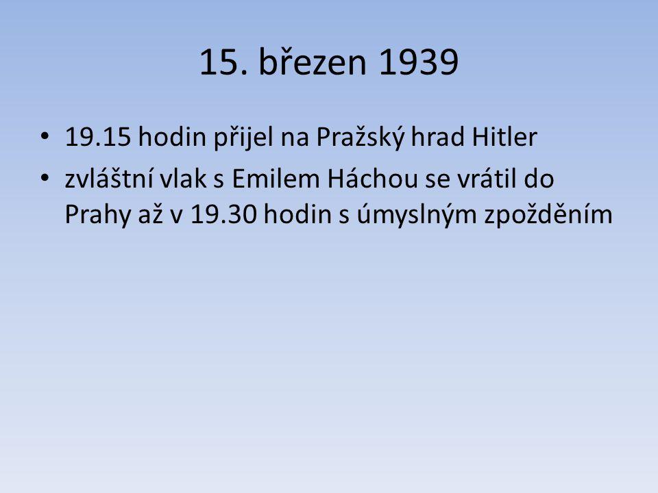 15. březen 1939 19.15 hodin přijel na Pražský hrad Hitler zvláštní vlak s Emilem Háchou se vrátil do Prahy až v 19.30 hodin s úmyslným zpožděním