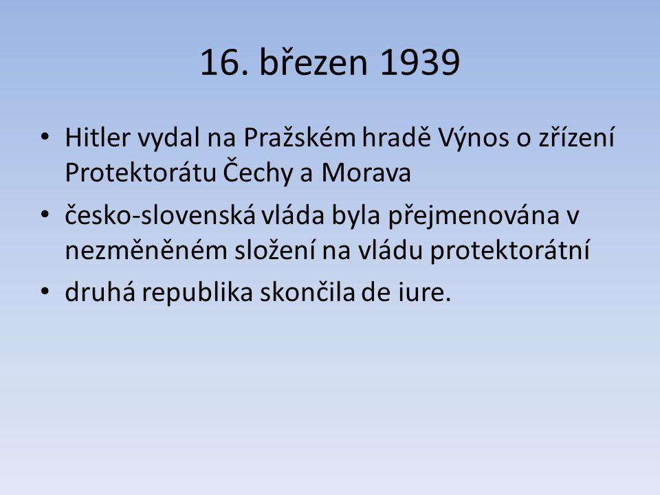 16. březen 1939 Hitler vydal na Pražském hradě Výnos o zřízení Protektorátu Čechy a Morava česko-slovenská vláda byla přejmenována v nezměněném složen