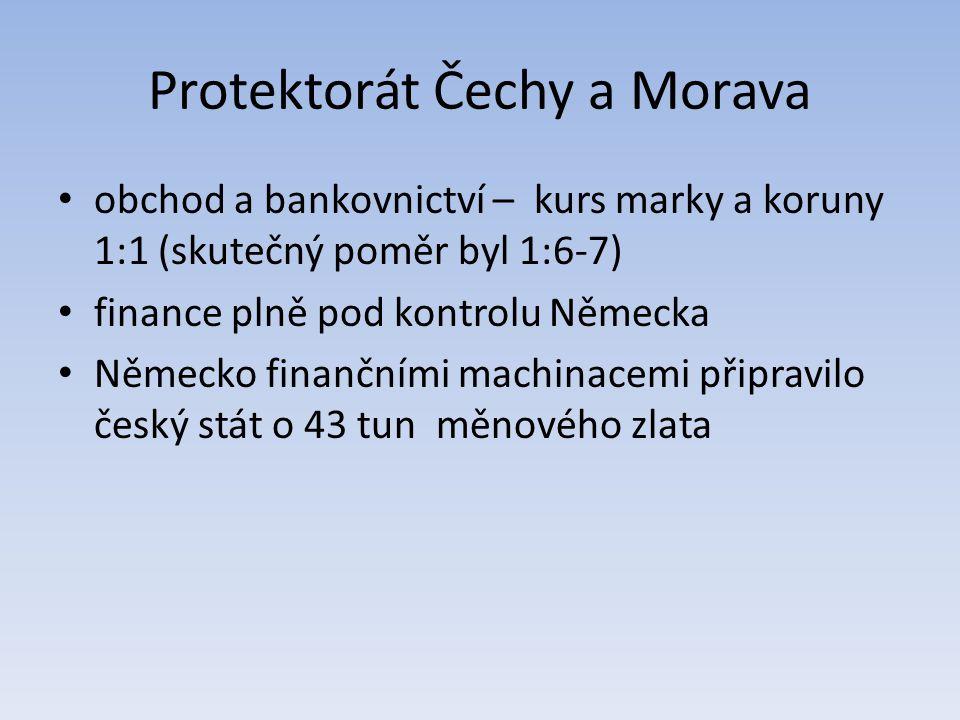 Protektorát Čechy a Morava obchod a bankovnictví – kurs marky a koruny 1:1 (skutečný poměr byl 1:6-7) finance plně pod kontrolu Německa Německo finanč