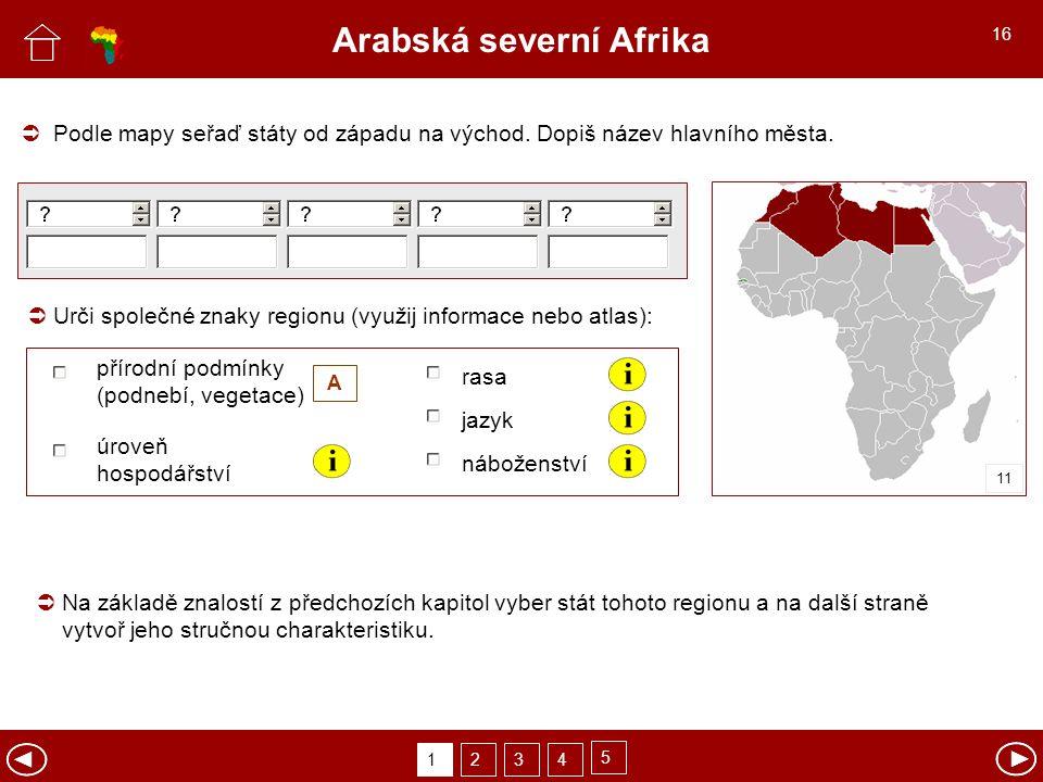 Arabská severní Afrika Urči společné znaky regionu (využij informace nebo atlas): Podle mapy seřaď státy od západu na východ. Dopiš název hlavního měs