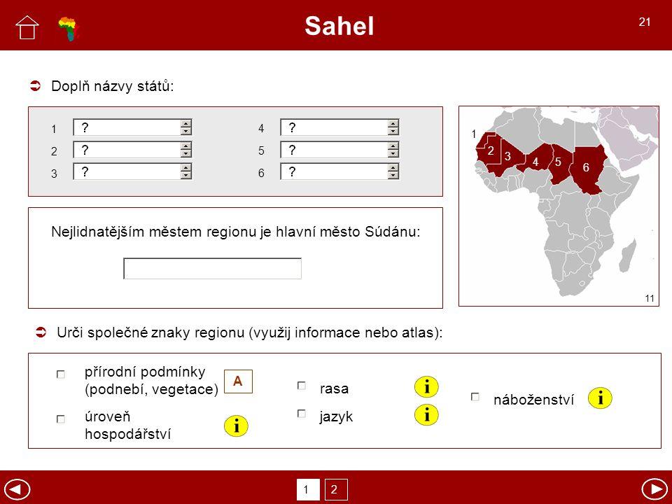 Sahel Urči společné znaky regionu (využij informace nebo atlas):  rasa náboženství jazykúroveň hospodářství přírodní podmínky (podnebí, vegetace) A Doplň názvy států:  12 11 2 3 1 45 6 1 2 3 4 5 6 Nejlidnatějším městem regionu je hlavní město Súdánu: 21