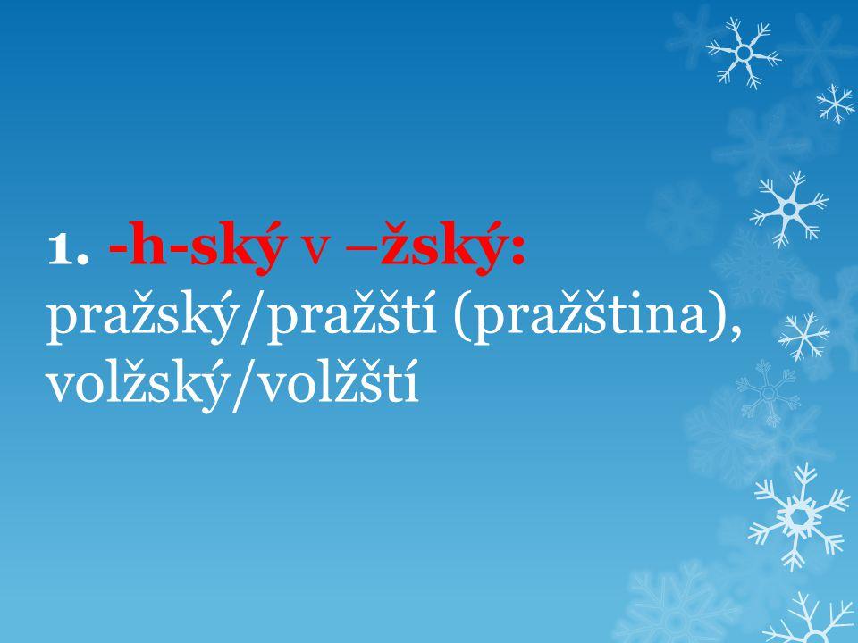 1. -h-ský v –žský: pražský/pražští (pražština), volžský/volžští