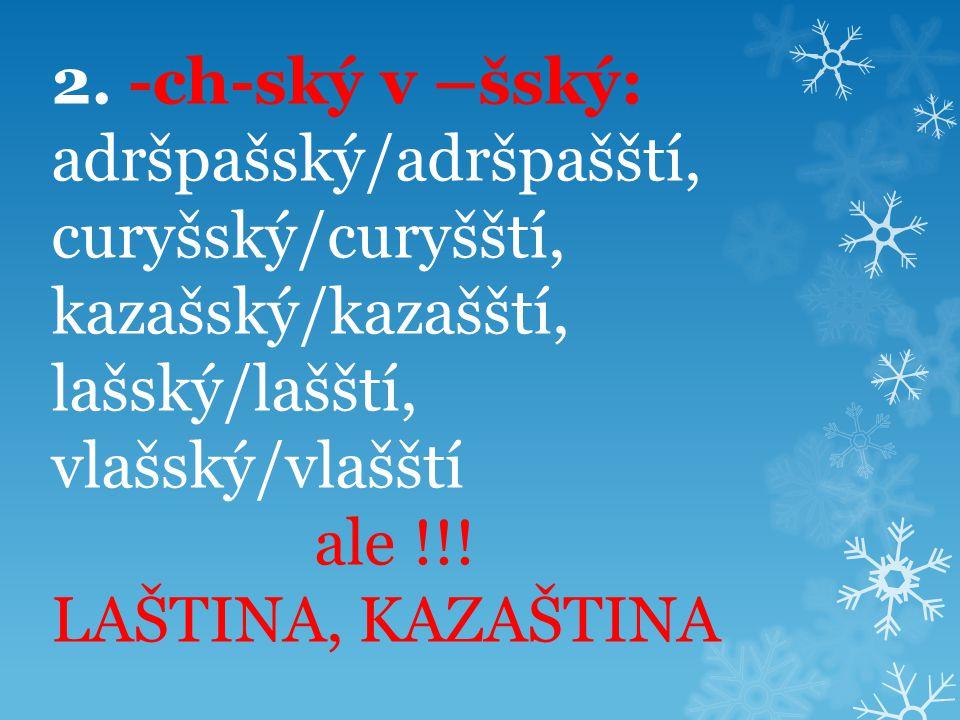 2. -ch-ský v –šský: adršpašský/adršpašští, curyšský/curyšští, kazašský/kazašští, lašský/lašští, vlašský/vlašští ale !!! LAŠTINA, KAZAŠTINA