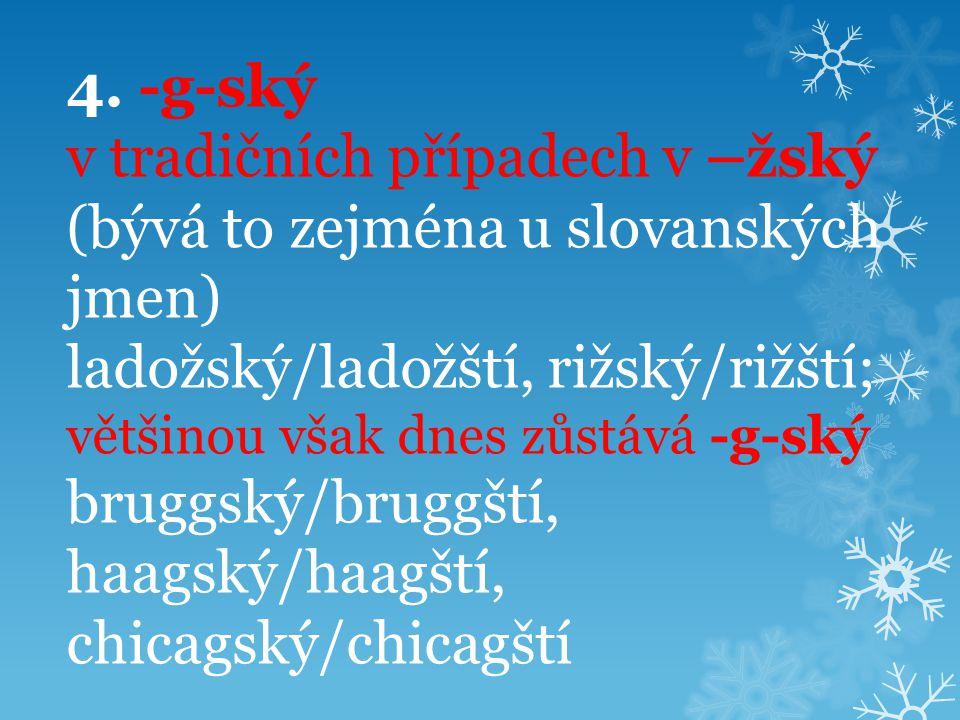 4. -g-ský v tradičních případech v –žský (bývá to zejména u slovanských jmen) ladožský/ladožští, rižský/rižští; většinou však dnes zůstává -g-ský brug