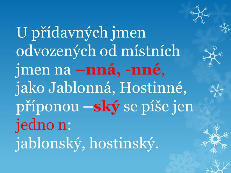 U přídavných jmen odvozených od místních jmen na –nná, -nné, jako Jablonná, Hostinné, příponou –ský se píše jen jedno n: jablonský, hostinský.
