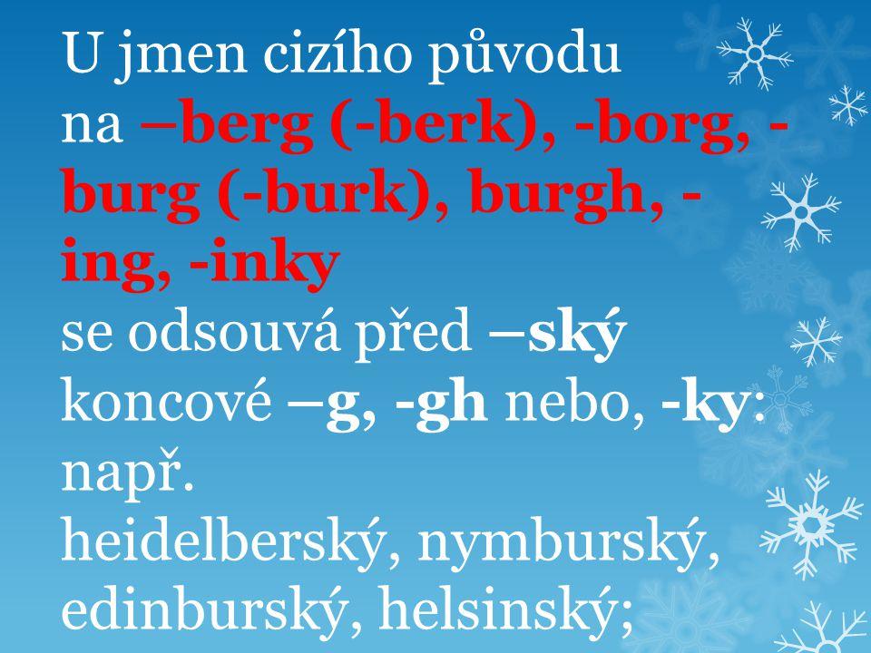 U jmen cizího původu na –berg (-berk), -borg, - burg (-burk), burgh, - ing, -inky se odsouvá před –ský koncové –g, -gh nebo, -ky: např. heidelberský,