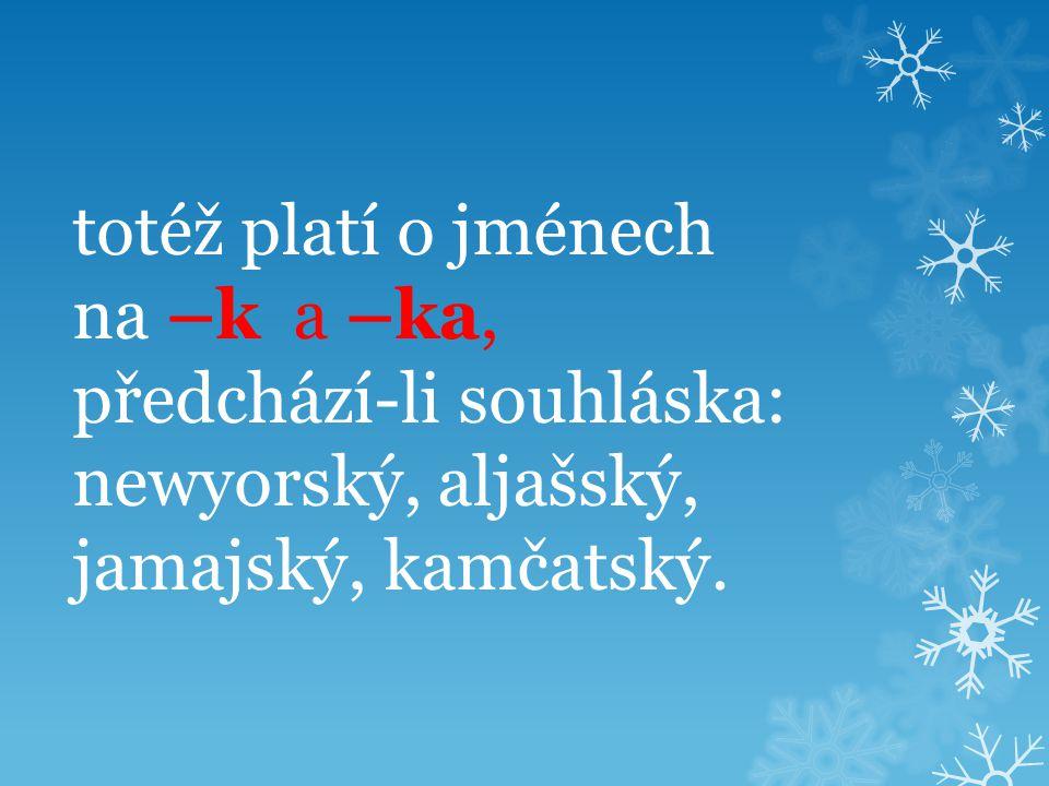totéž platí o jménech na –k a –ka, předchází-li souhláska: newyorský, aljašský, jamajský, kamčatský.