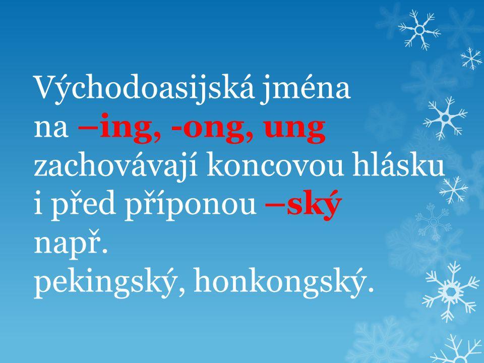 Východoasijská jména na –ing, -ong, ung zachovávají koncovou hlásku i před příponou –ský např. pekingský, honkongský.