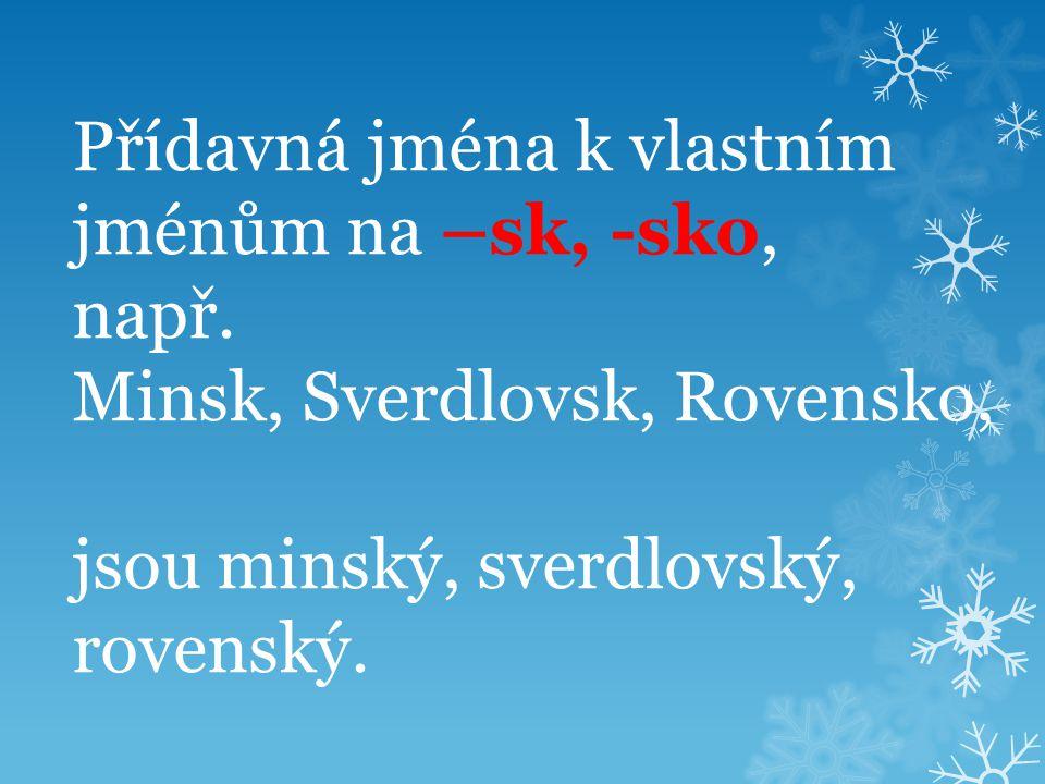 Přídavná jména k vlastním jménům na –sk, -sko, např. Minsk, Sverdlovsk, Rovensko, jsou minský, sverdlovský, rovenský.