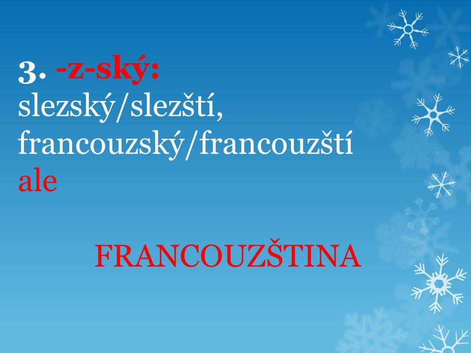 3. -z-ský: slezský/slezští, francouzský/francouzští ale FRANCOUZŠTINA