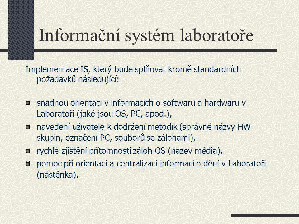 Informační systém laboratoře Implementace IS, který bude splňovat kromě standardních požadavků následující: snadnou orientaci v informacích o softwaru a hardwaru v Laboratoři (jaké jsou OS, PC, apod.), navedení uživatele k dodržení metodik (správné názvy HW skupin, označení PC, souborů se zálohami), rychlé zjištění přítomnosti záloh OS (název média), pomoc při orientaci a centralizaci informací o dění v Laboratoři (nástěnka).