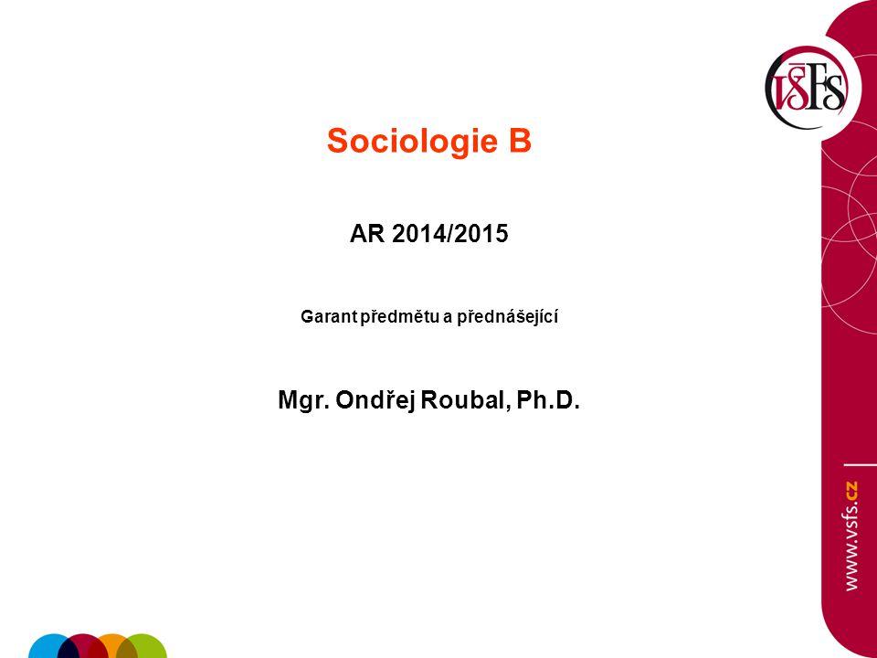 Sociologie B AR 2014/2015 Garant předmětu a přednášející Mgr. Ondřej Roubal, Ph.D.