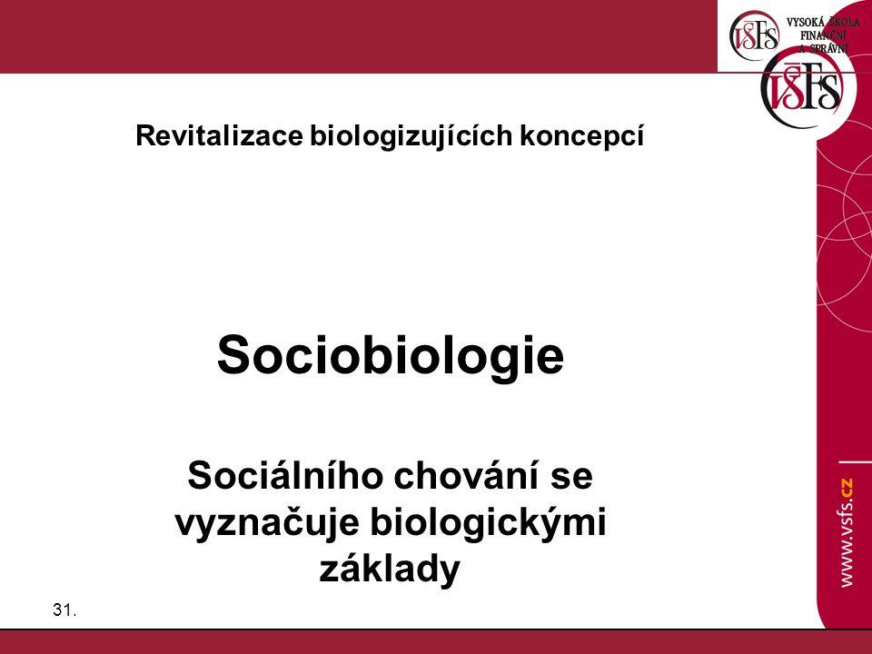 31. Revitalizace biologizujících koncepcí Sociobiologie Sociálního chování se vyznačuje biologickými základy