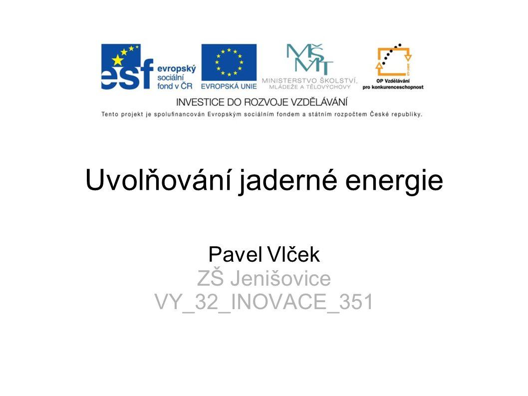 Uvolňování jaderné energie Pavel Vlček ZŠ Jenišovice VY_32_INOVACE_351
