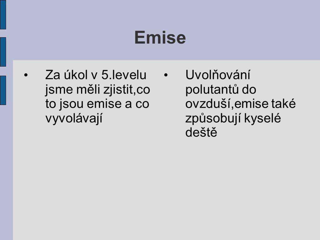 Emise Za úkol v 5.levelu jsme měli zjistit,co to jsou emise a co vyvolávají Uvolňování polutantů do ovzduší,emise také způsobují kyselé deště