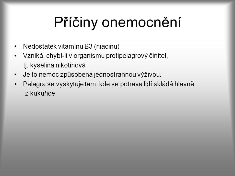 Příčiny onemocnění Nedostatek vitamínu B3 (niacinu) Vzniká, chybí-li v organismu protipelagrový činitel, tj.