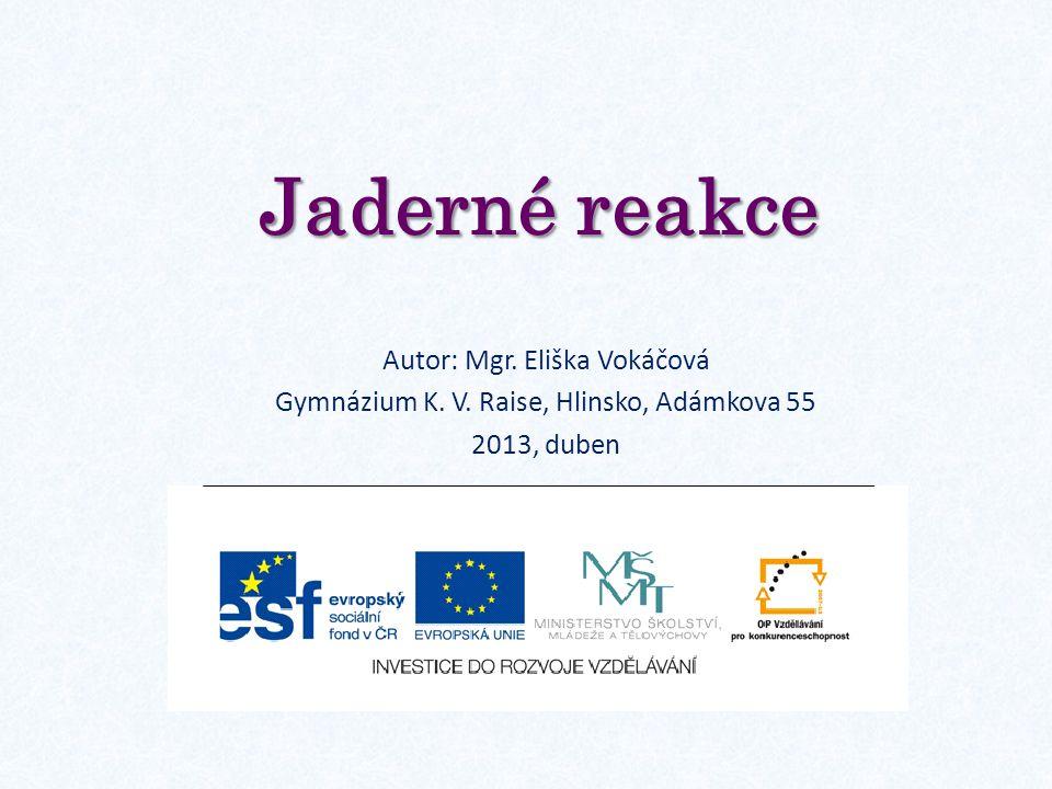 Jaderné reakce Autor: Mgr. Eliška Vokáčová Gymnázium K. V. Raise, Hlinsko, Adámkova 55 2013, duben