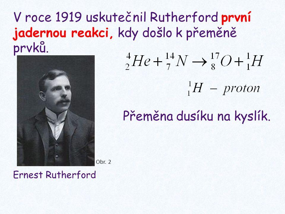 Ernest Rutherford V roce 1919 uskutečnil Rutherford první jadernou reakci, kdy došlo k přeměně prvků.