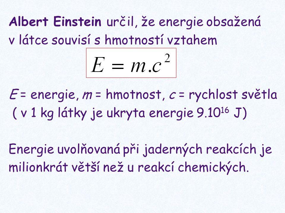 Albert Einstein určil, že energie obsažená v látce souvisí s hmotností vztahem E = energie, m = hmotnost, c = rychlost světla ( v 1 kg látky je ukryta energie 9.10 16 J) Energie uvolňovaná při jaderných reakcích je milionkrát větší než u reakcí chemických.
