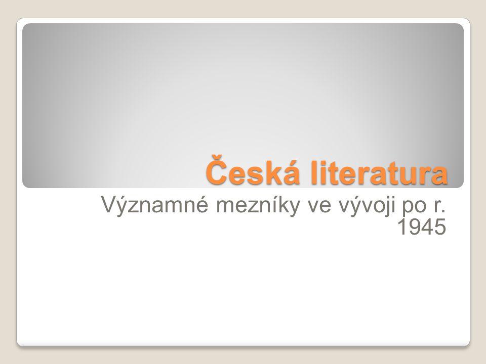Česká literatura Významné mezníky ve vývoji po r. 1945