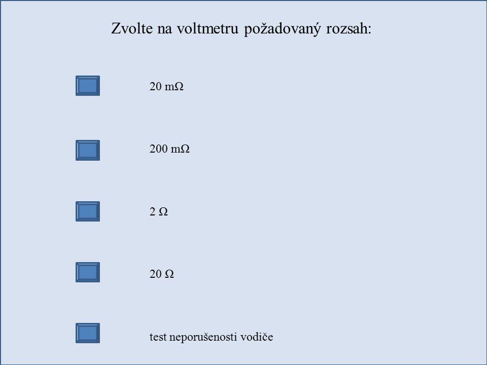 Zvolte na voltmetru požadovaný rozsah: 20 mΩ 200 mΩ 2 Ω 20 Ω test neporušenosti vodiče