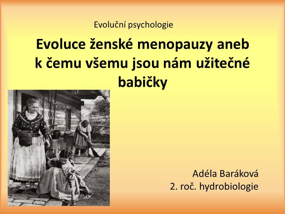 Evoluce ženské menopauzy aneb k čemu všemu jsou nám užitečné babičky Adéla Baráková 2. roč. hydrobiologie Evoluční psychologie