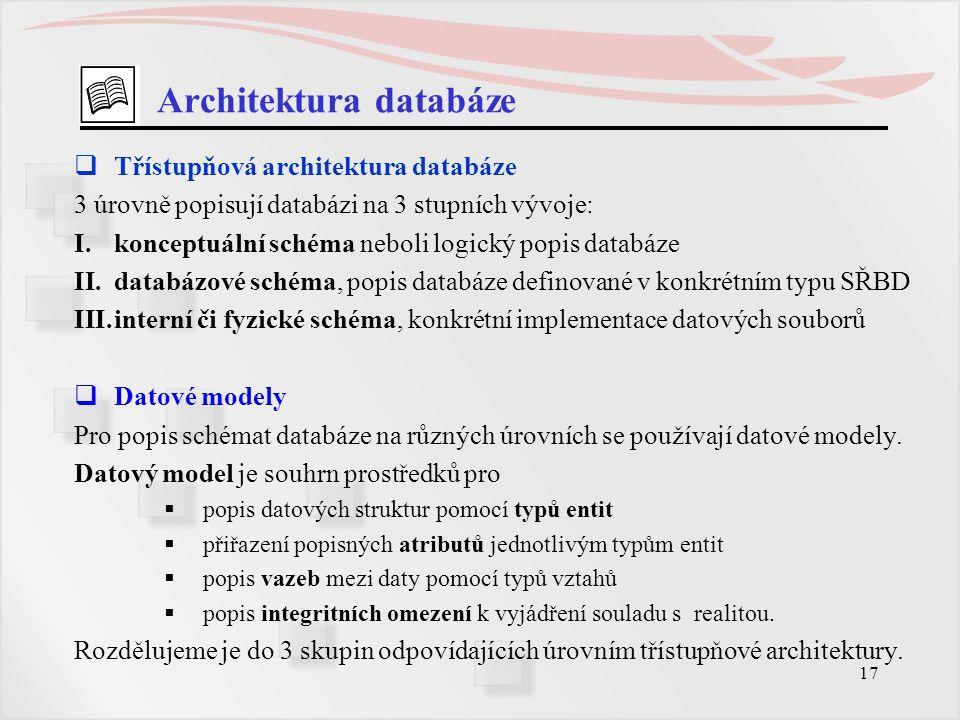 17 Architektura databáze  Třístupňová architektura databáze 3 úrovně popisují databázi na 3 stupních vývoje: I.konceptuální schéma neboli logický pop
