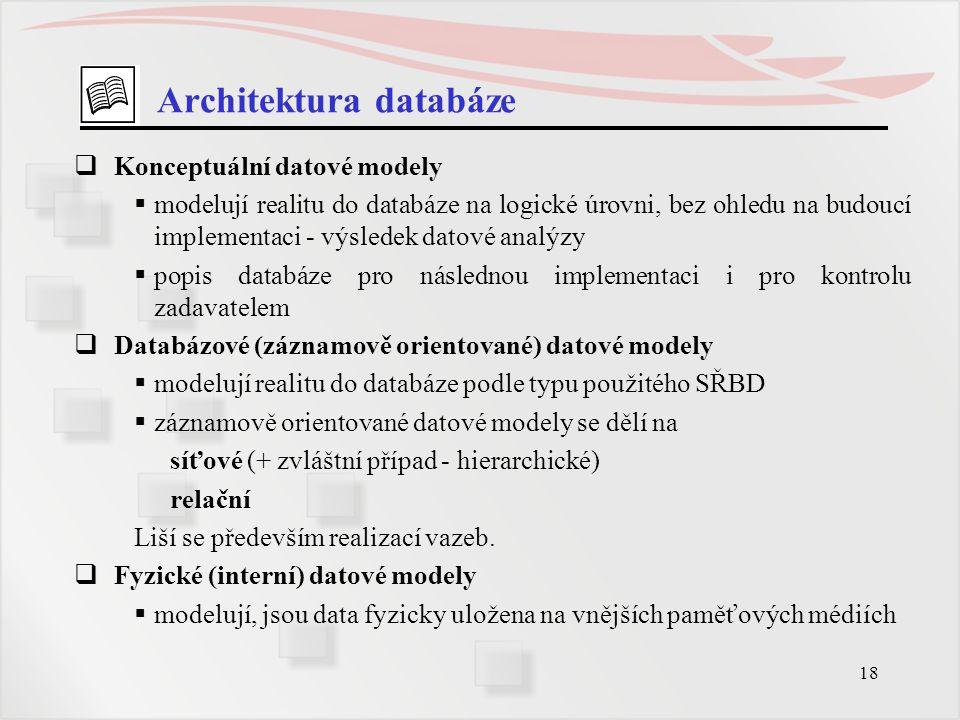 18 Architektura databáze  Konceptuální datové modely  modelují realitu do databáze na logické úrovni, bez ohledu na budoucí implementaci - výsledek