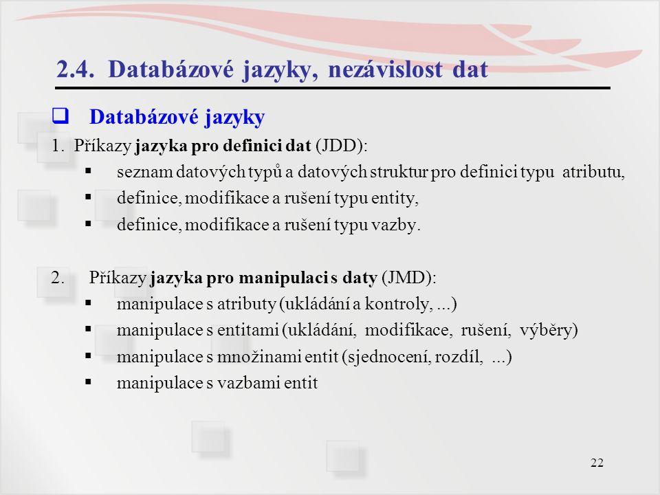 22 2.4. Databázové jazyky, nezávislost dat  Databázové jazyky 1. Příkazy jazyka pro definici dat (JDD):  seznam datových typů a datových struktur pr
