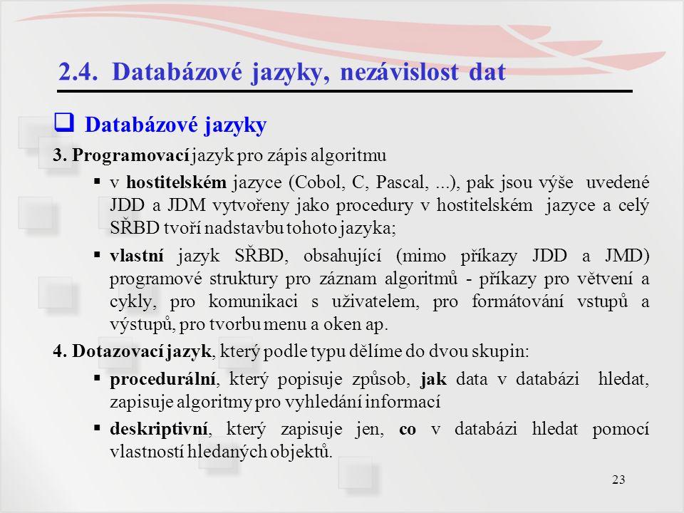 23 2.4. Databázové jazyky, nezávislost dat  Databázové jazyky 3. Programovací jazyk pro zápis algoritmu  v hostitelském jazyce (Cobol, C, Pascal,...