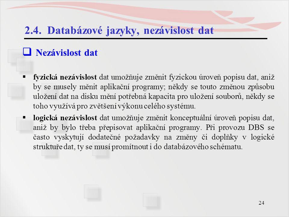 24 2.4. Databázové jazyky, nezávislost dat  Nezávislost dat  fyzická nezávislost dat umožňuje změnit fyzickou úroveň popisu dat, aniž by se musely m