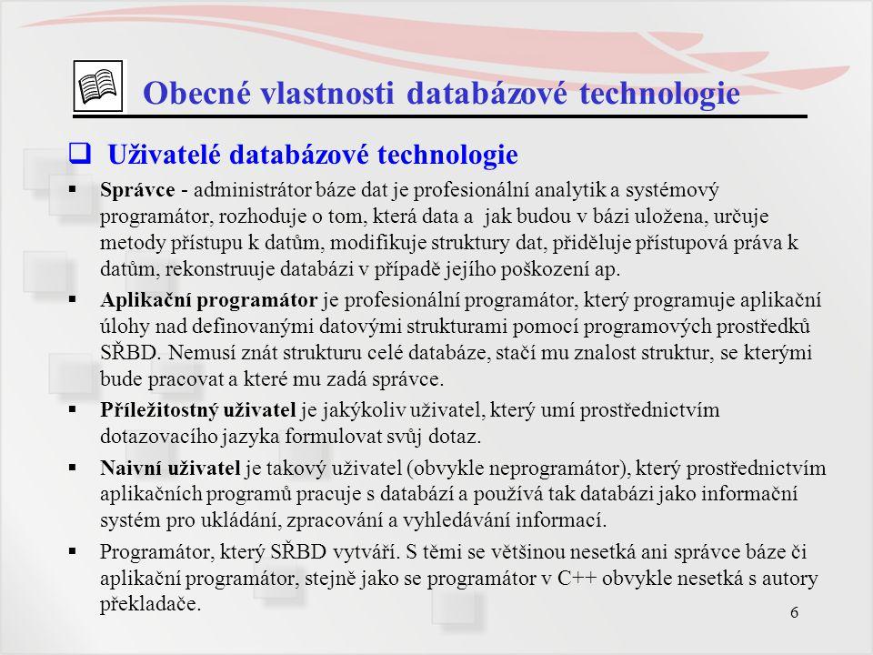 6 Obecné vlastnosti databázové technologie  Uživatelé databázové technologie  Správce - administrátor báze dat je profesionální analytik a systémový