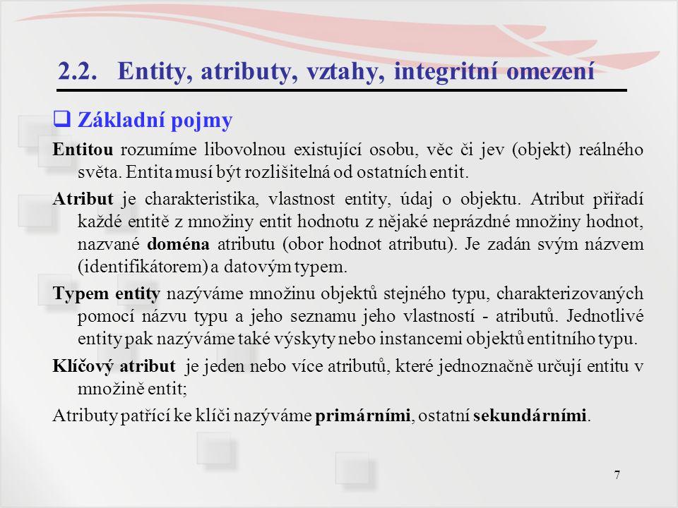 8 Entity, atributy, vztahy, integritní omezení  Základní pojmy Integritní omezení jsou další omezující podmínky na příslušnost k entitám, hodnoty atributů, entit, definování vazeb nebo další.